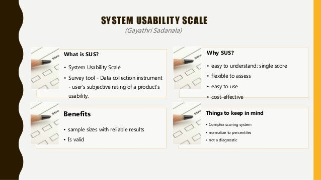 What is SUS? • System Usability Scale • Survey tool - Data collection instrument - user's subjective rating of a product's...