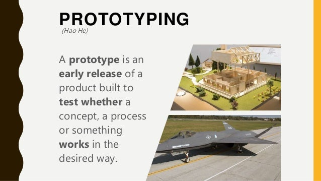 PROTOTYPING A prototype is an early release of a product built to test whether a concept, a process or something works in ...