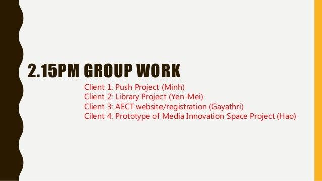 2.15PM GROUP WORK Client 1: Push Project (Minh) Client 2: Library Project (Yen-Mei) Client 3: AECT website/registration (G...