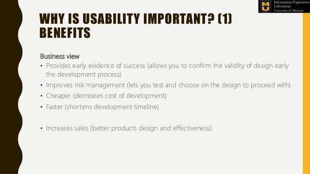 WHY IS USABILITY IMPORTANT? (1) BENEFITS Business view • Provides early evidence of success (allows you to confirm the val...