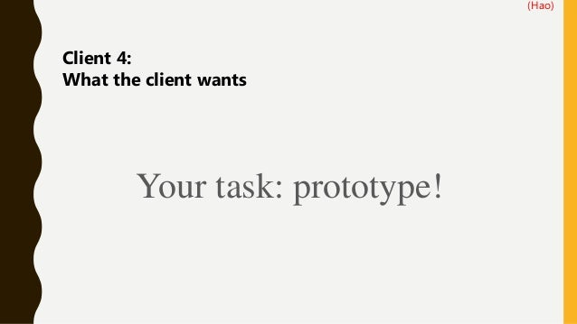 Client 4: What the client wants (Hao) Your task: prototype!