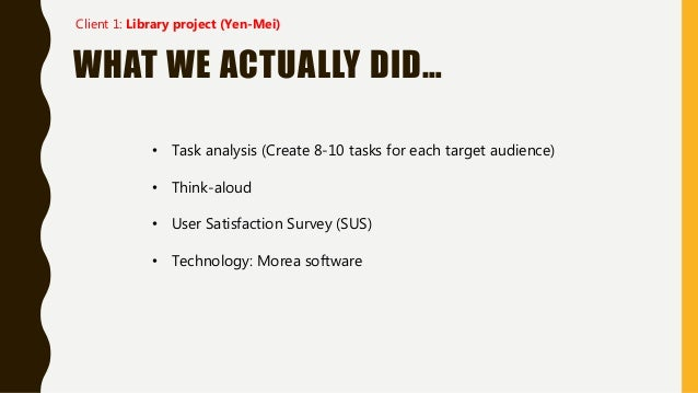 WHAT WE ACTUALLY DID… • Task analysis (Create 8-10 tasks for each target audience) • Think-aloud • User Satisfaction Surve...