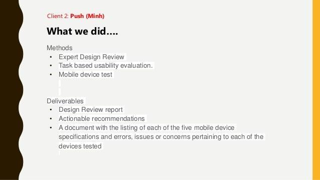 Methods • Expert Design Review • Task based usability evaluation. • Mobile device test Deliverables • Design Review report...