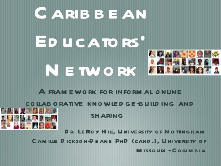 Caribbean Educators' Network <ul><li>A framework for informal online collaborative knowledge-building and sharing  </li></...