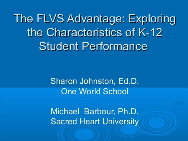 The FLVS Advantage: Exploring the Characteristics of K-12 Student Performance Sharon Johnston, Ed.D. One World School Mich...