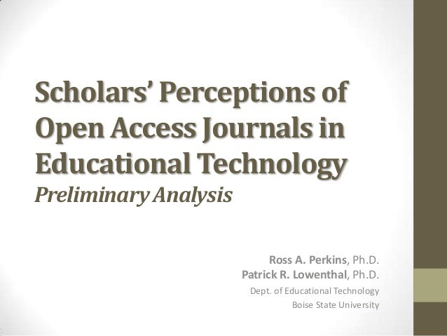Scholars' Perceptions of Open Access Journals in Educational Technology Preliminary Analysis Ross A. Perkins, Ph.D. Patric...