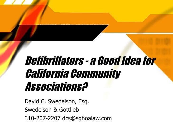 Defibrillators - a Good Idea for California Community Associations? David C. Swedelson, Esq. Swedelson & Gottlieb 310-207-...