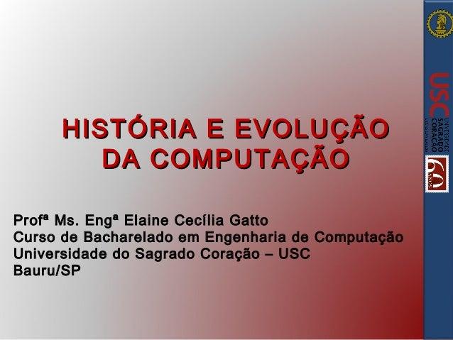 HISTÓRIA E EVOLUÇÃO DA COMPUTAÇÃO Profª Ms. Engª Elaine Cecília Gatto Curso de Bacharelado em Engenharia de Computação Uni...