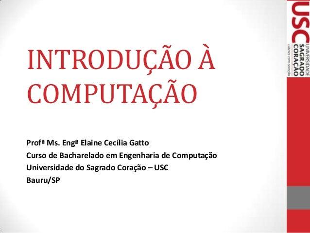 INTRODUÇÃO À COMPUTAÇÃO Profª Ms. Engª Elaine Cecília Gatto Curso de Bacharelado em Engenharia de Computação Universidade ...