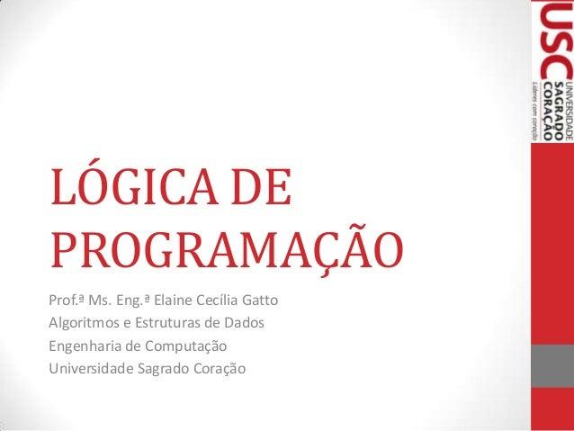 LÓGICA DE PROGRAMAÇÃO Prof.ª Ms. Eng.ª Elaine Cecília Gatto Algoritmos e Estruturas de Dados Engenharia de Computação Univ...