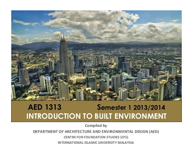 AED 1313 Semester 1 2013/2014 INTRODUCTION TO BUILT ENVIRONMENT Compiled by DEPARTMENT OF ARCHITECTURE AND ENVIRONMENTAL D...