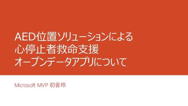 AED位置ソリューションによる 心停止者救命支援 オープンデータアプリについて Microsoft MVP 初音玲