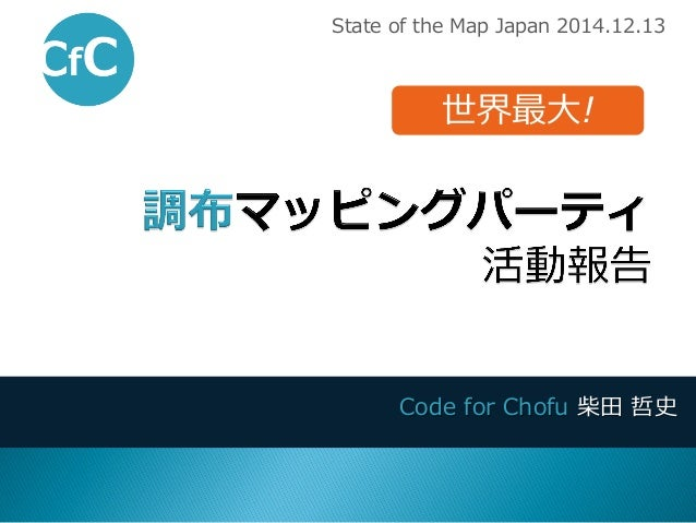 Code for Chofu 柴田 哲史  State of the Map Japan 2014.12.13  世界最大!