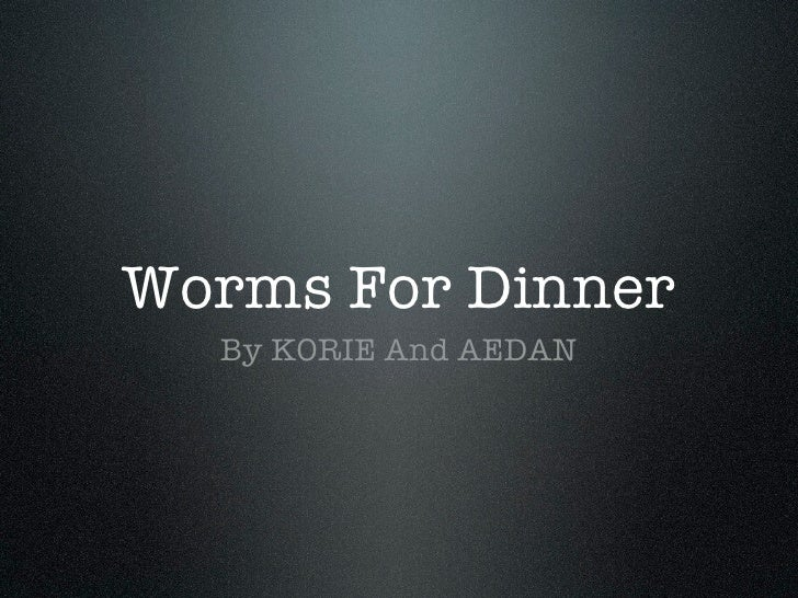 Worms For Dinner   By KORIE And AEDAN