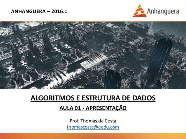 ANHANGUERA – 2016.1 ALGORITMOS E ESTRUTURA DE DADOS AULA 01 - APRESENTAÇÃO Prof. Thomás da Costa thomascosta@aedu.com