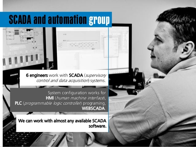 SCADA and automation group 6 engineers work with SCADA (supervisory control and data acquisition) systems. We can work wit...