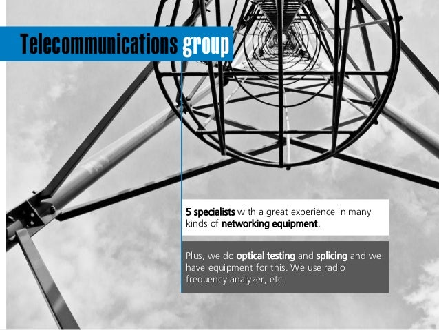 Telecommunications group 5 specialists with a great experience in many kinds of networking equipment. Plus, we do optical ...