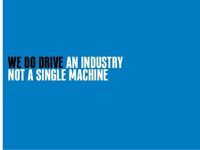 WE DO DRIVE AN INDUSTRY NOT A SINGLE MACHINE