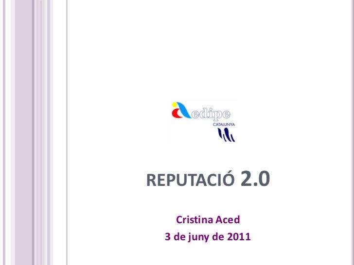 REPUTACIÓ 2.0   Cristina Aced 3 de juny de 2011