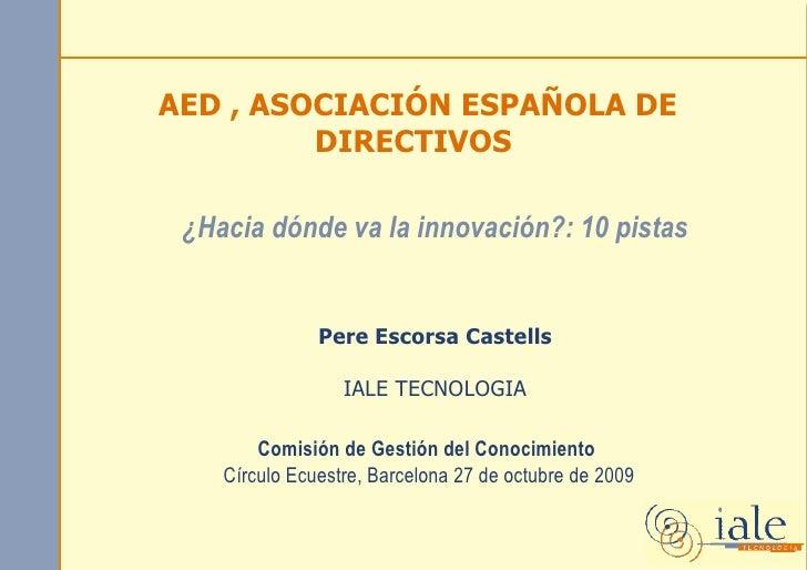 AED , ASOCIACIÓN ESPAÑOLA DE          DIRECTIVOS   ¿Hacia dónde va la innovación?: 10 pistas                  Pere Escorsa...