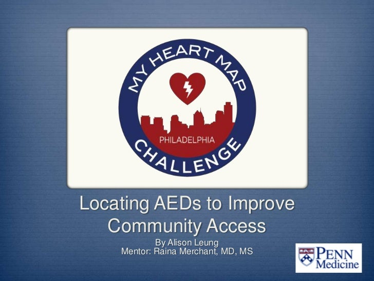 Locating AEDs to Improve   Community Access            By Alison Leung    Mentor: Raina Merchant, MD, MS