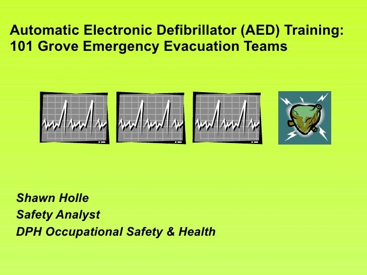 Automatic Electronic Defibrillator (AED) Training: 101 Grove Emergency Evacuation Teams Shawn Holle Safety Analyst DPH Occ...