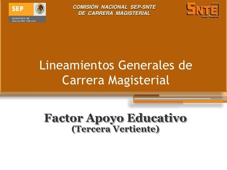 COMISIÓN NACIONAL SEP-SNTE      DE CARRERA MAGISTERIALLineamientos Generales de    Carrera MagisterialFactor Apoyo Educati...