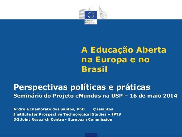 A Educação Aberta na Europa e no Brasil Perspectivas políticas e práticas Seminário do Projeto eMundus na USP – 16 de maio...