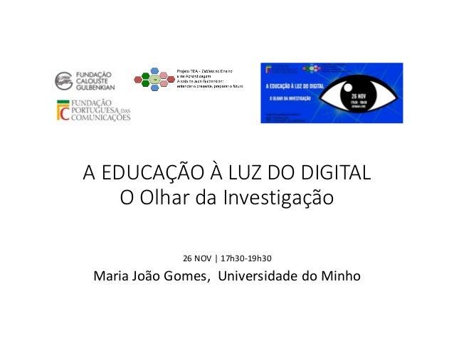A EDUCAÇÃO À LUZ DO DIGITAL O Olhar da Investigação 26 NOV | 17h30-19h30 Maria João Gomes, Universidade do Minho