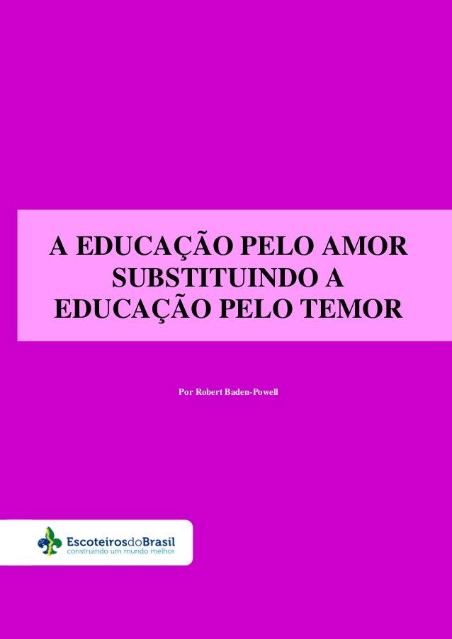 A EDUCAÇÃO PELO AMOR SUBSTITUINDO A EDUCAÇÃO PELO TEMOR Por Robert Baden-Powell