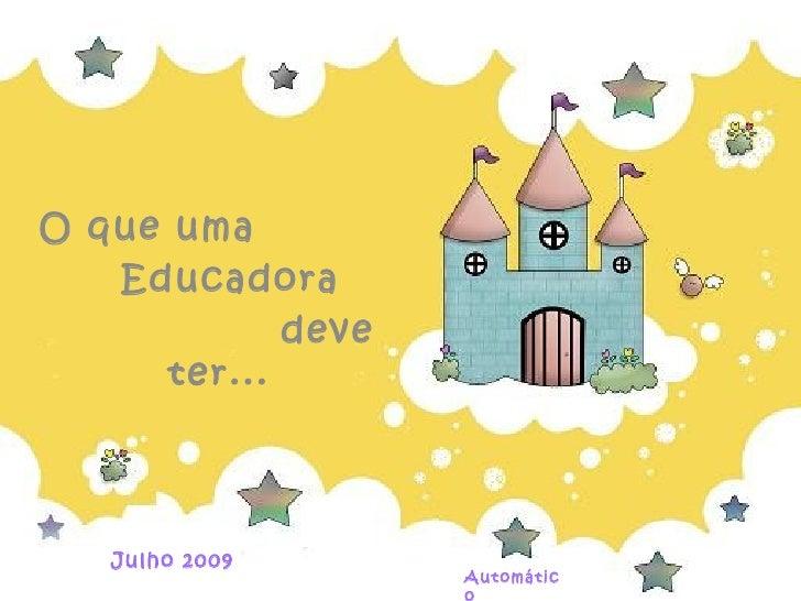 O que uma   Educadora             deve      ter...   Julho 2009                    Automátic