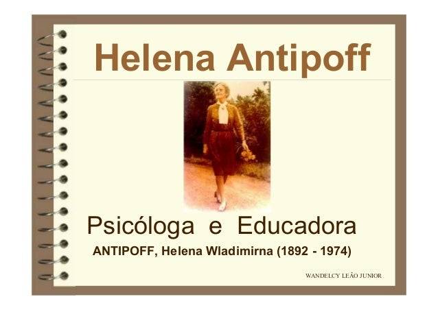 Helena Antipoff  Psicóloga e Educadora ANTIPOFF, Helena Wladimirna (1892 - 1974) WANDELCY LEÃO JUNIOR