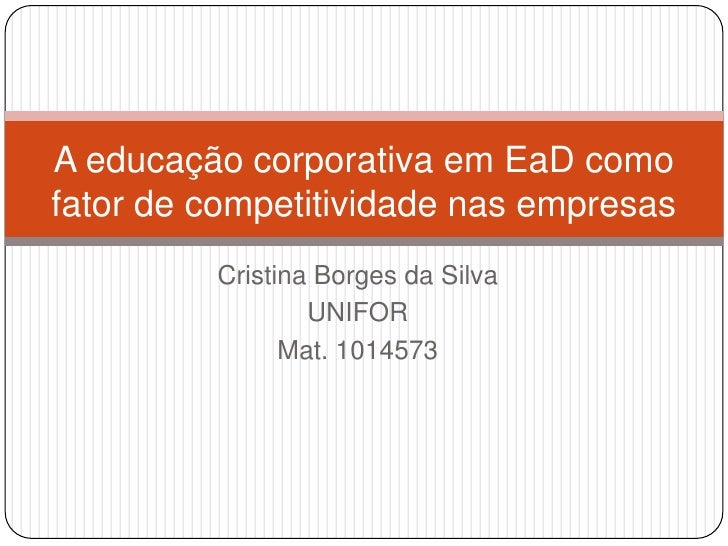 Cristina Borges da Silva<br />UNIFOR<br />Mat. 1014573<br />A educação corporativa em EaD como fator de competitividade na...