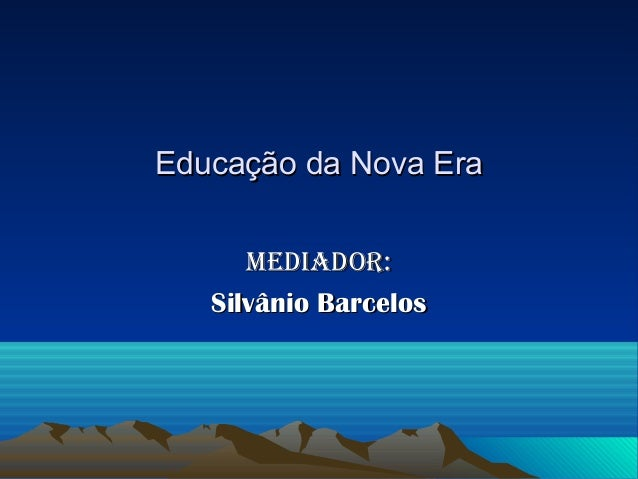 Educação da Nova Era      Mediador:   Silvânio Barcelos