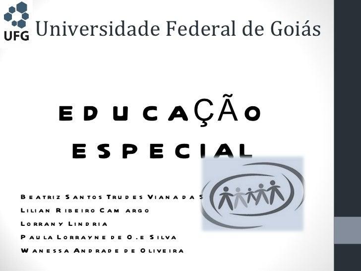 Universidade Federal de Goiás <ul><li>EDUCAÇÃO ESPECIAL </li></ul><ul><li>Beatriz Santos Trudes Viana da Silva </li></ul><...