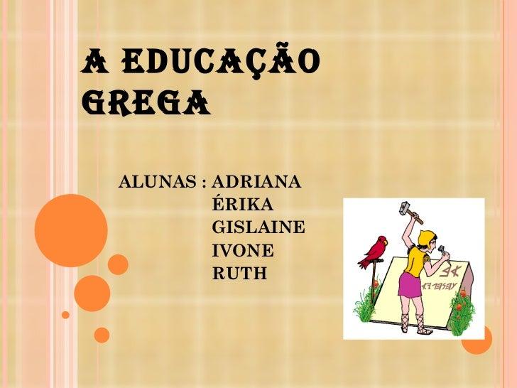 A EDUCAÇÃO GREGA ALUNAS : ADRIANA ÉRIKA  GISLAINE IVONE RUTH