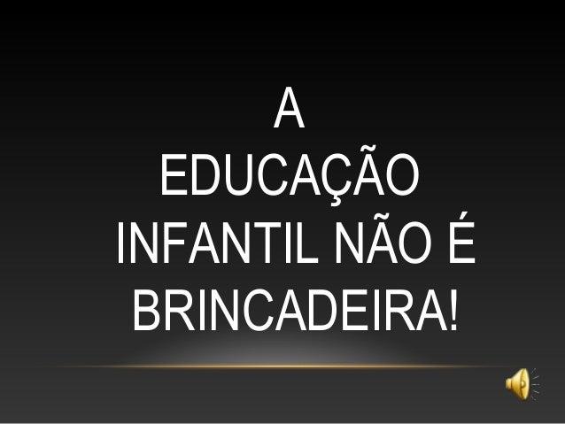 A EDUCAÇÃO INFANTIL NÃO É BRINCADEIRA!
