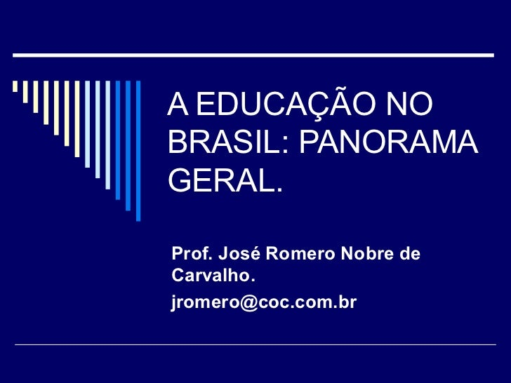 A EDUCAÇÃO NO BRASIL: PANORAMA GERAL. Prof. José Romero Nobre de Carvalho. [email_address]