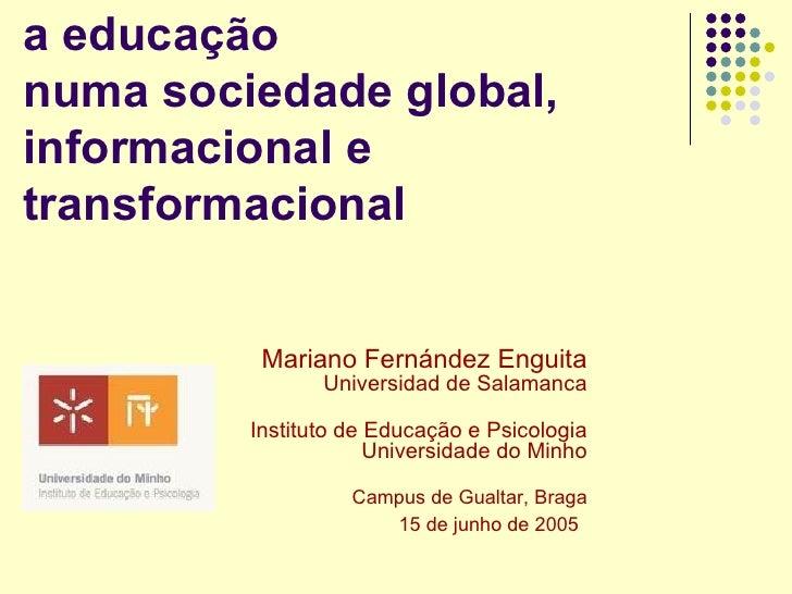 a educação numa sociedade global, informacional e transformacional             Mariano Fernández Enguita                 U...