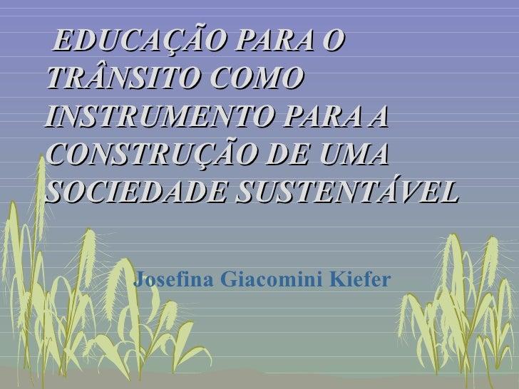 EDUCAÇÃO PARA O TRÂNSITO COMO INSTRUMENTO PARA A CONSTRUÇÃO DE UMA SOCIEDADE SUSTENTÁVEL Josefina Giacomini Kiefer