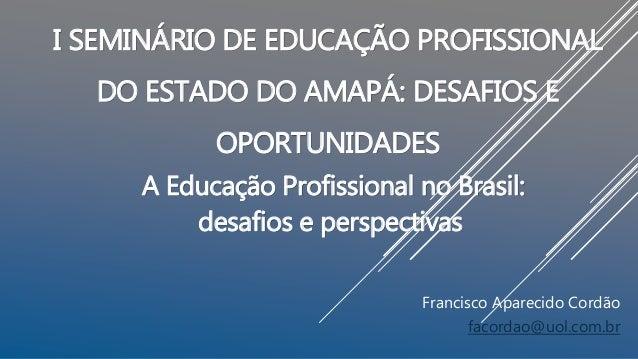 I SEMINÁRIO DE EDUCAÇÃO PROFISSIONAL DO ESTADO DO AMAPÁ: DESAFIOS E OPORTUNIDADES A Educação Profissional no Brasil: desaf...