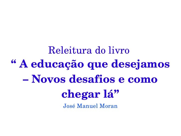 """Releituradolivro """"Aeducaçãoquedesejamos   –Novosdesafiosecomo          chegarlá""""          JoséManuelMoran"""