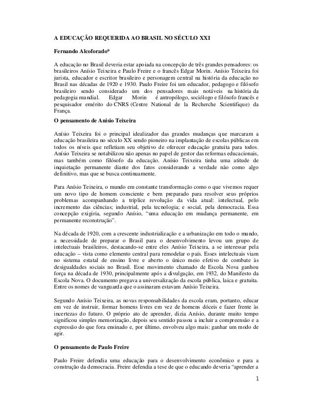 1 A EDUCAÇÃO REQUERIDA AO BRASIL NO SÉCULO XXI Fernando Alcoforado* A educação no Brasil deveria estar apoiada na concepçã...