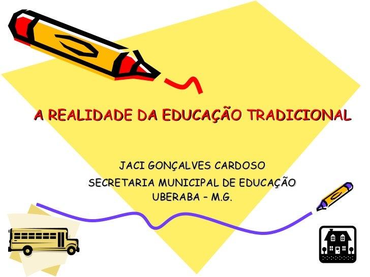 A REALIDADE DA EDUCAÇÃO TRADICIONAL JACI GONÇALVES CARDOSO SECRETARIA MUNICIPAL DE EDUCAÇÃO UBERABA – M.G.