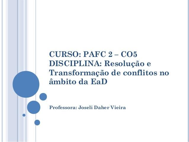 CURSO: PAFC 2 – CO5DISCIPLINA: Resolução eTransformação de conflitos noâmbito da EaDProfessora: Joselí Daher Vieira