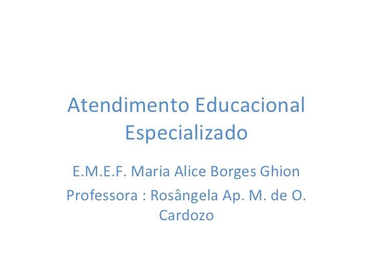 Atendimento Educacional     Especializado E.M.E.F. Maria Alice Borges GhionProfessora : Rosângela Ap. M. de O.            ...