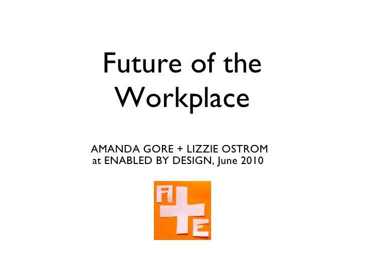 Future of the Workplace <ul><li>AMANDA GORE + LIZZIE OSTROM </li></ul><ul><li>at ENABLED BY DESIGN, June 2010  </li></ul>