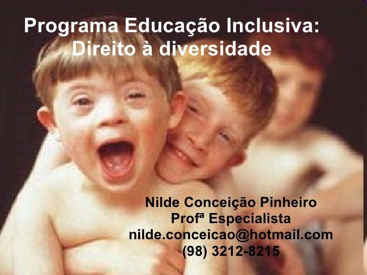 Programa Educação Inclusiva: Direito à diversidade Nilde Conceição Pinheiro Profª Especialista [email_address] (98) 3212-8...