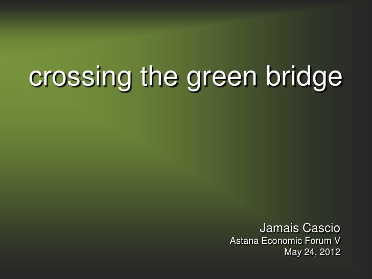 crossing the green bridge                     Jamais Cascio               Astana Economic Forum V                         ...