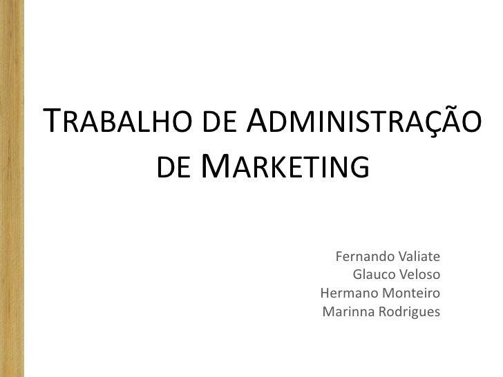 TRABALHO DE ADMINISTRAÇÃO      DE MARKETING                 Fernando Valiate                    Glauco Veloso             ...